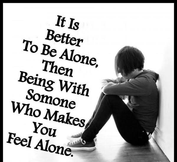 it-is-better-to-be-alone-then-being-with-someone-who-makes-you-feel-alone-sad-quote