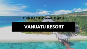 Find Pacific Magic at a Vanuatu Resort
